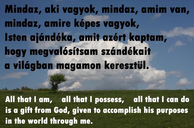 Mindaz, aki vagyok, mindaz, amim van, mindaz, amire képes vagyok, Isten ajándéka, amit azért kaptam, hogy megvalósítsam szándékait a világban magamon keresztül.